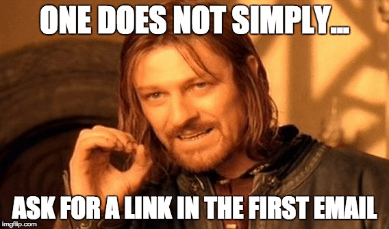 One does not simply ask for a link in the first email